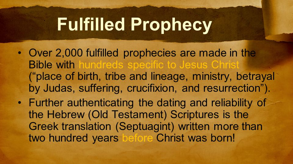 Fulfilled Prophecy Over 2,000 fulfilled prophecies are made in the Bible with hundreds specific to Jesus Christ ( place of birth, tribe and lineage, ministry, betrayal by Judas, suffering, crucifixion, and resurrection ).