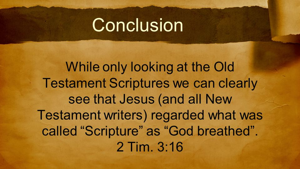 Conclusion While only looking at the Old Testament Scriptures we can clearly see that Jesus (and all New Testament writers) regarded what was called Scripture as God breathed .