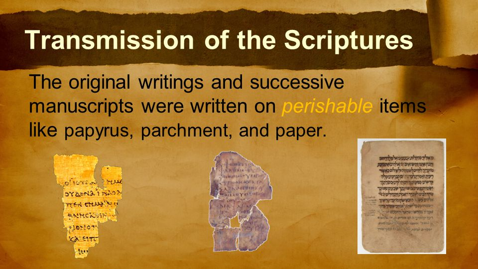 Transmission of the Scriptures The original writings and successive manuscripts were written on perishable items like papyrus, parchment, and paper.