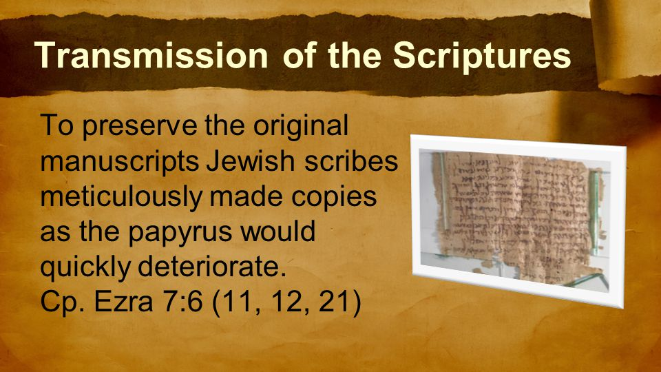 Transmission of the Scriptures To preserve the original manuscripts Jewish scribes meticulously made copies as the papyrus would quickly deteriorate.
