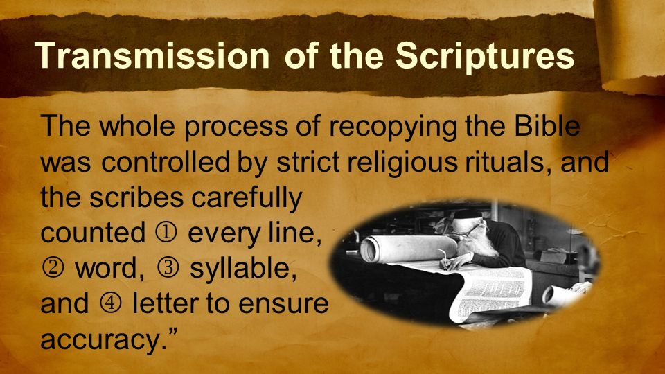 Transmission of the Scriptures The whole process of recopying the Bible was controlled by strict religious rituals, and the scribes carefully counted  every line,  word, syllable, and  letter to ensure accuracy.