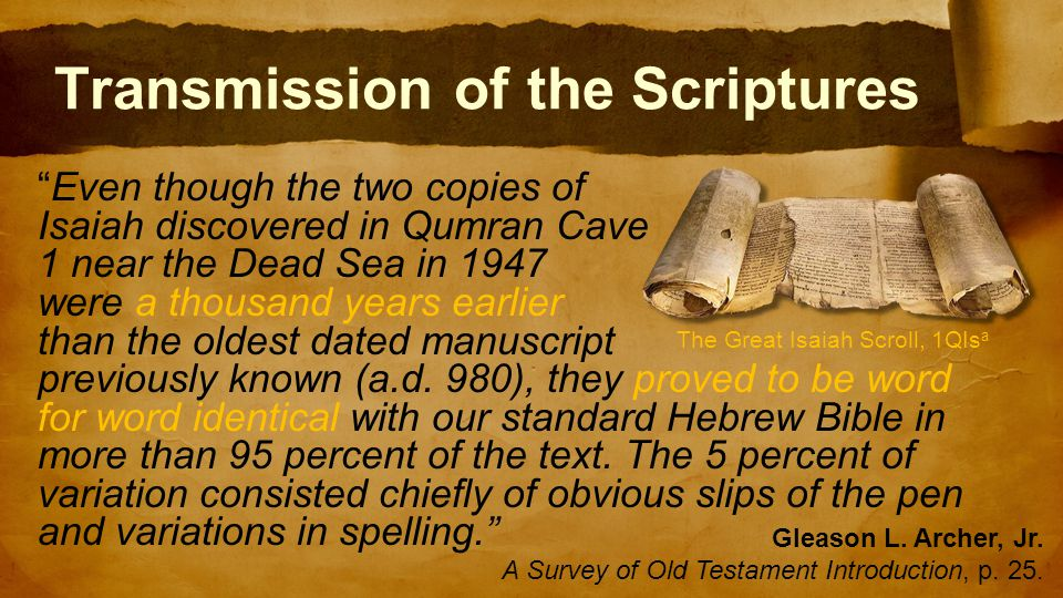 Transmission of the Scriptures Even though the two copies of Isaiah discovered in Qumran Cave 1 near the Dead Sea in 1947 were a thousand years earlier than the oldest dated manuscript previously known (a.d.