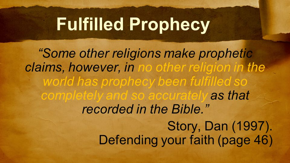 Fulfilled Prophecy Some other religions make prophetic claims, however, in no other religion in the world has prophecy been fulfilled so completely and so accurately as that recorded in the Bible. Story, Dan (1997).