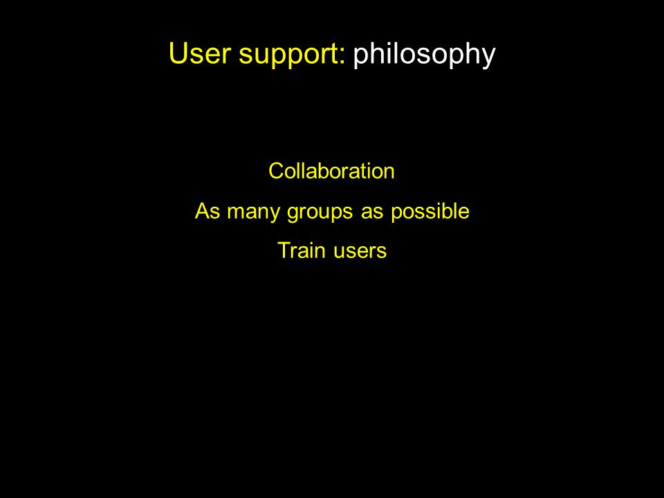 User support: philosophy Collaboration As many groups as possible Train users