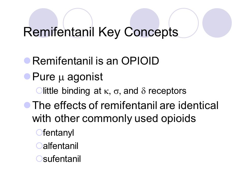 Remifentanil Key Concepts Remifentanil is an OPIOID Pure  agonist   little binding at  and  receptors The effects of remifentanil are identi