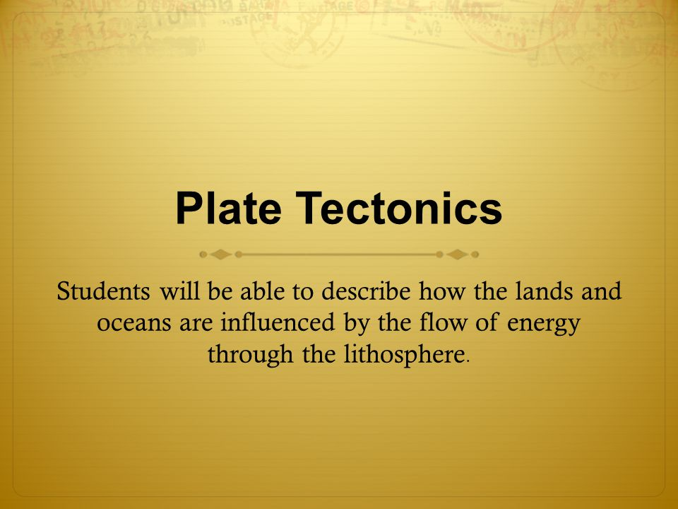 Plate Tectonics Students will be able to describe how the lands and oceans are influenced by the flow of energy through the lithosphere.