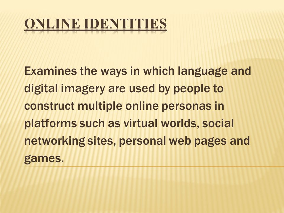 Examines the ways in which language and digital imagery are used by people to construct multiple online personas in platforms such as virtual worlds, social networking sites, personal web pages and games.