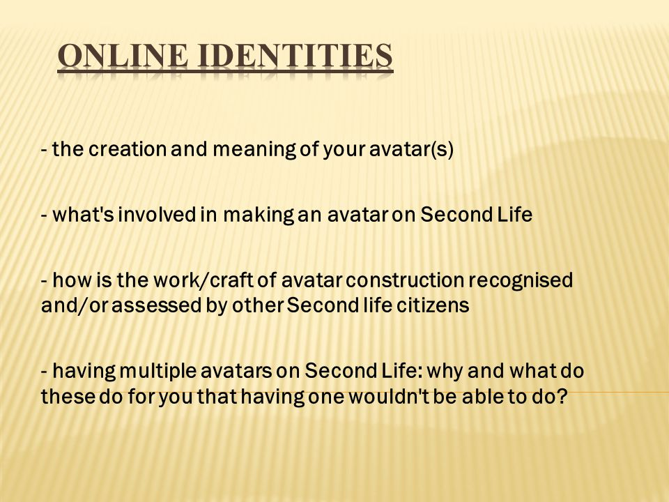 - the creation and meaning of your avatar(s) - what s involved in making an avatar on Second Life - how is the work/craft of avatar construction recognised and/or assessed by other Second life citizens - having multiple avatars on Second Life: why and what do these do for you that having one wouldn t be able to do?
