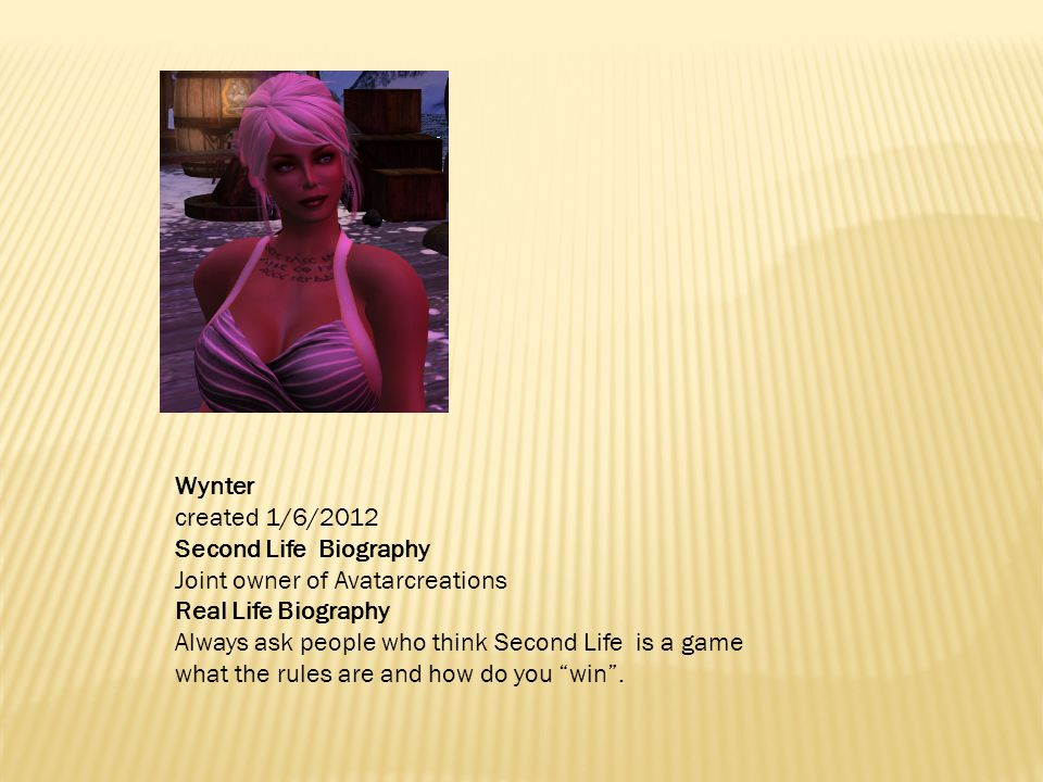 Wynter created 1/6/2012 Second Life Biography Joint owner of Avatarcreations Real Life Biography Always ask people who think Second Life is a game what the rules are and how do you win .