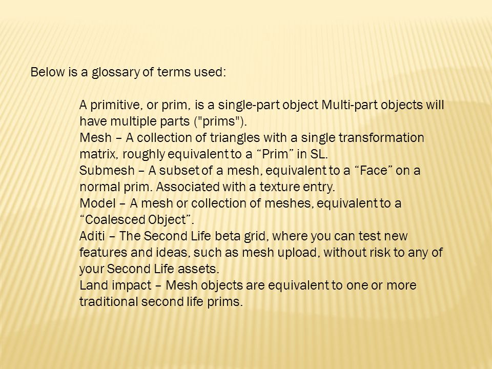 Below is a glossary of terms used: A primitive, or prim, is a single-part object Multi-part objects will have multiple parts ( prims ).