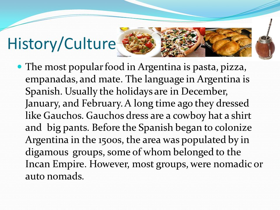 History/Culture The most popular food in Argentina is pasta, pizza, empanadas, and mate.