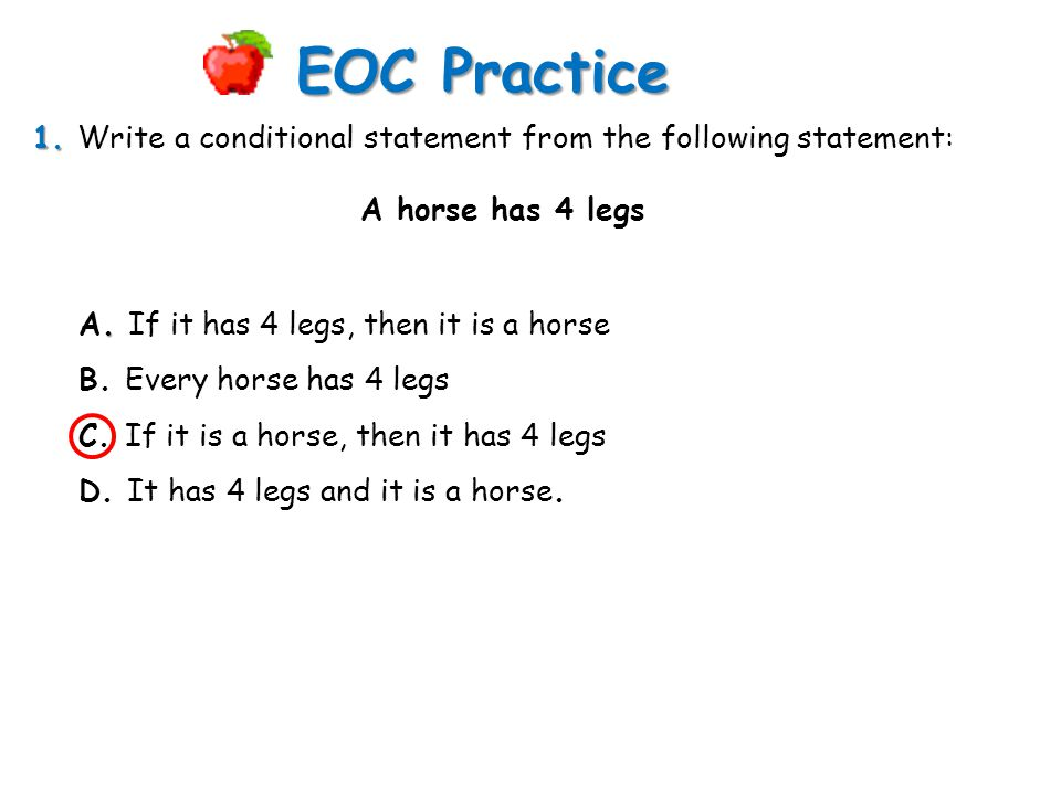 1. 1. Write a conditional statement from the following statement: EOC Practice. A. If it has 4 legs, then it is a horse B. Every horse has 4 legs C. I