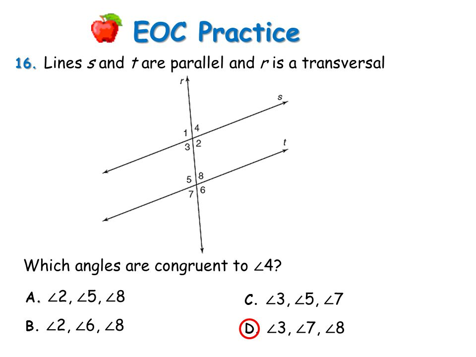 16. 16. Lines s and t are parallel and r is a transversal EOC Practice. A. ∠ 2, ∠ 5, ∠ 8 B. ∠ 2, ∠ 6, ∠ 8 C. ∠ 3, ∠ 5, ∠ 7 D. ∠ 3, ∠ 7, ∠ 8 Which angl