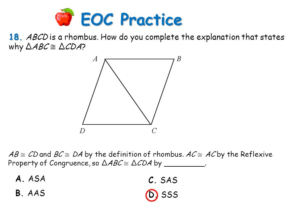 18. 18. ABCD is a rhombus. How do you complete the explanation that states why ΔABC ≅ ΔCDA? EOC Practice AB ≅ CD and BC ≅ DA by the definition of rhom
