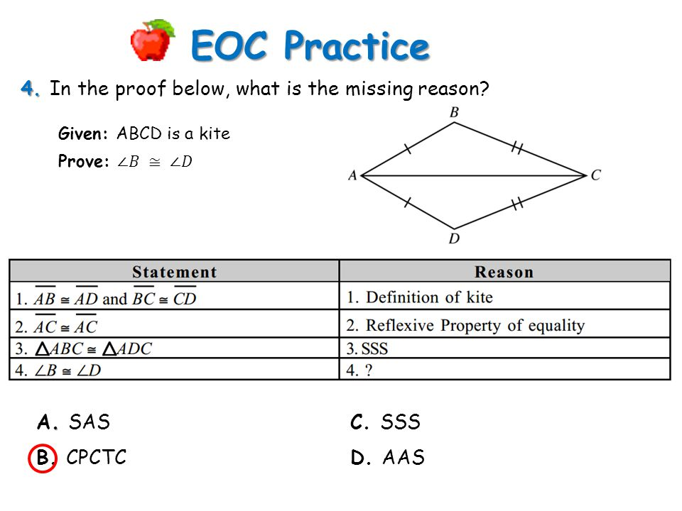 4. 4. In the proof below, what is the missing reason? EOC Practice. A. SAS B. CPCTC Given: ABCD is a kite C. SSS D. AAS