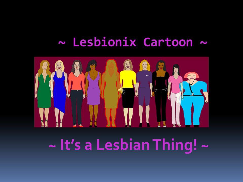 ~ Lesbionix Cartoon ~ ~ It's a Lesbian Thing! ~