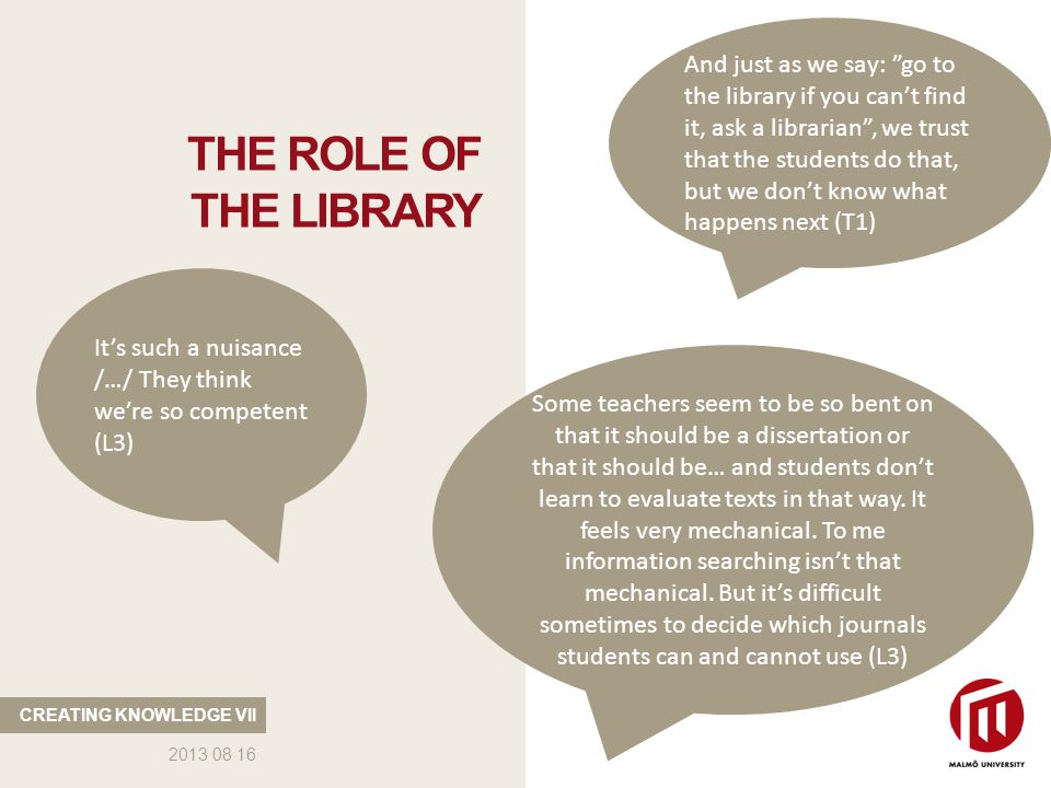 THE ROLE OF THE LIBRARY CREATING KNOWLEDGE VII 2013 08 16 It's such a nuisance /…/ They think we're so competent (L3) And just as we say: go to the library if you can't find it, ask a librarian , we trust that the students do that, but we don't know what happens next (T1) Some teachers seem to be so bent on that it should be a dissertation or that it should be… and students don't learn to evaluate texts in that way.
