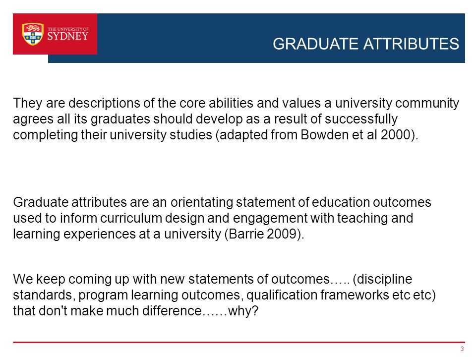 GRADUATE ATTRIBUTES (OUTCOME BASED) CURRICULUM RENEWAL Three questions: 1.Why hasn't the rhetoric of graduate attributes been consistently reflected in our students' experiences of higher education.