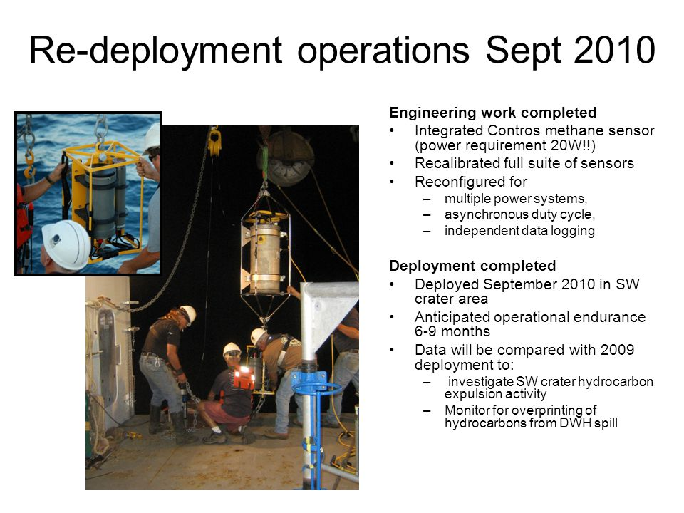 Re-deployment operations Sept 2010 Engineering work completed Integrated Contros methane sensor (power requirement 20W!!) Recalibrated full suite of sensors Reconfigured for –multiple power systems, –asynchronous duty cycle, –independent data logging Deployment completed Deployed September 2010 in SW crater area Anticipated operational endurance 6-9 months Data will be compared with 2009 deployment to: – investigate SW crater hydrocarbon expulsion activity –Monitor for overprinting of hydrocarbons from DWH spill