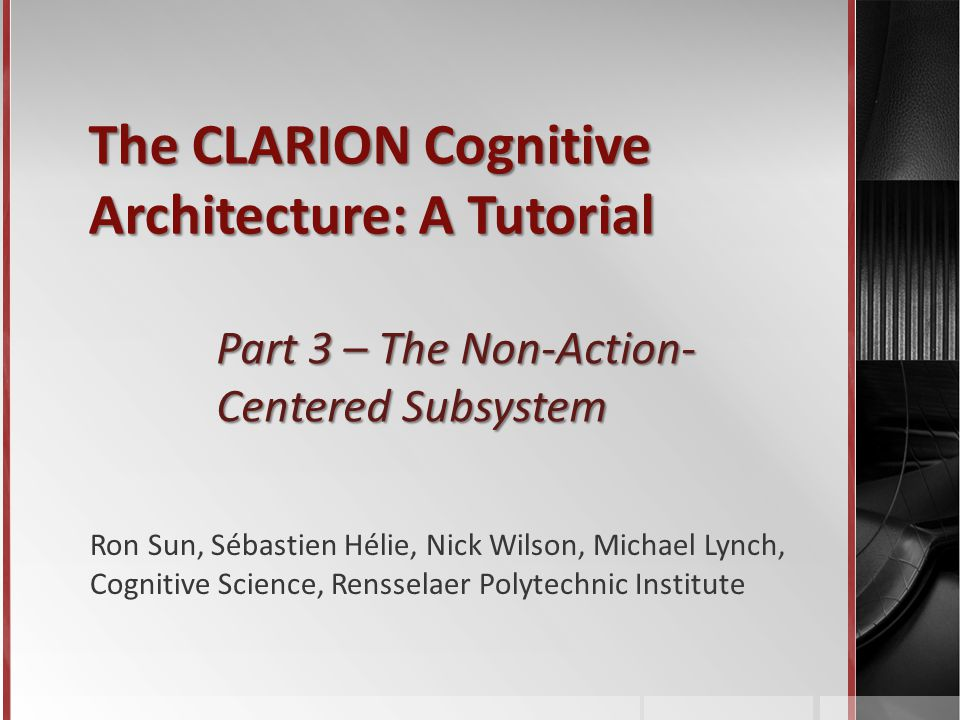 The CLARION Cognitive Architecture: A Tutorial Part 3 – The Non-Action- Centered Subsystem Ron Sun, Sébastien Hélie, Nick Wilson, Michael Lynch, Cognitive Science, Rensselaer Polytechnic Institute