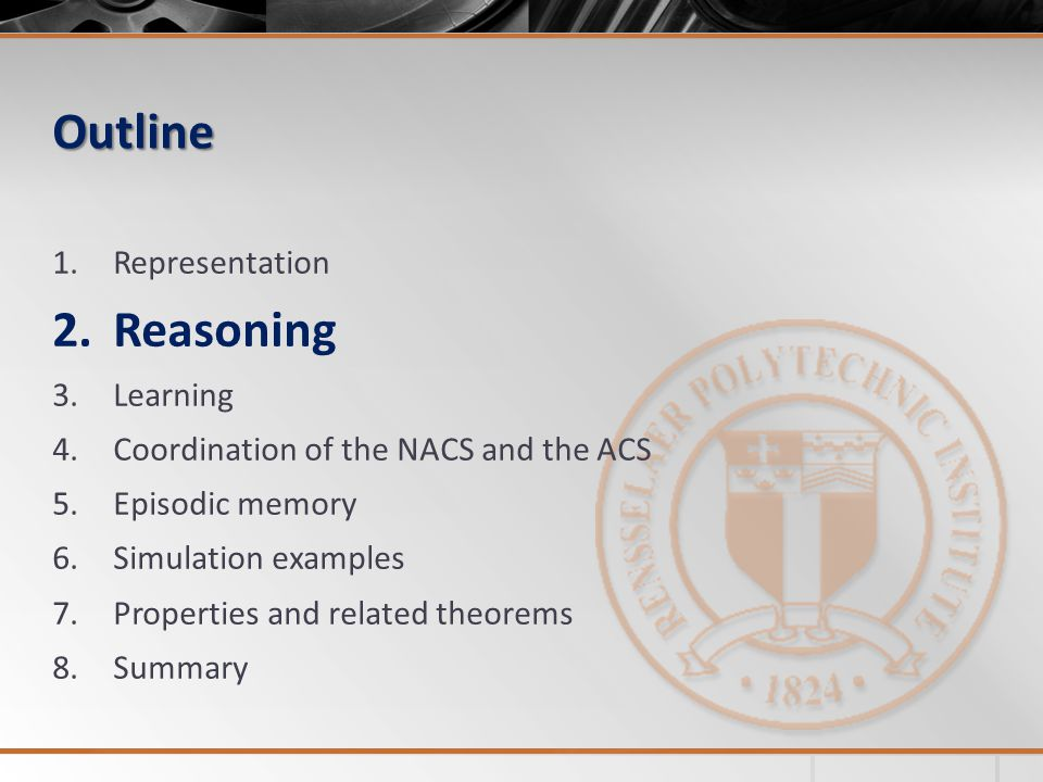 Outline 1.Representation 2.Reasoning 3.Learning 4.Coordination of the NACS and the ACS 5.Episodic memory 6.Simulation examples 7.Properties and related theorems 8.Summary