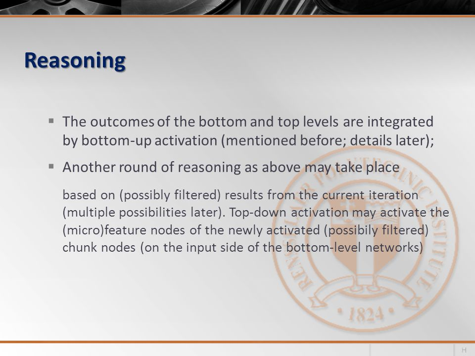 Reasoning  The outcomes of the bottom and top levels are integrated by bottom-up activation (mentioned before; details later);  Another round of reasoning as above may take place based on (possibly filtered) results from the current iteration (multiple possibilities later).