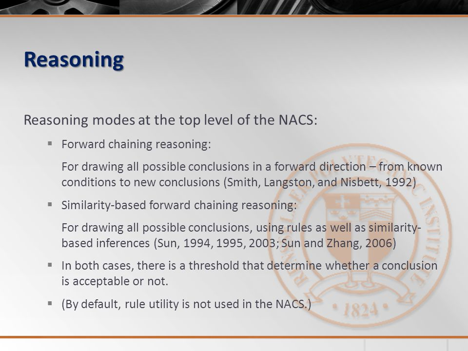 Reasoning Reasoning modes at the top level of the NACS:  Forward chaining reasoning: For drawing all possible conclusions in a forward direction – from known conditions to new conclusions (Smith, Langston, and Nisbett, 1992)  Similarity-based forward chaining reasoning: For drawing all possible conclusions, using rules as well as similarity- based inferences (Sun, 1994, 1995, 2003; Sun and Zhang, 2006)  In both cases, there is a threshold that determine whether a conclusion is acceptable or not.