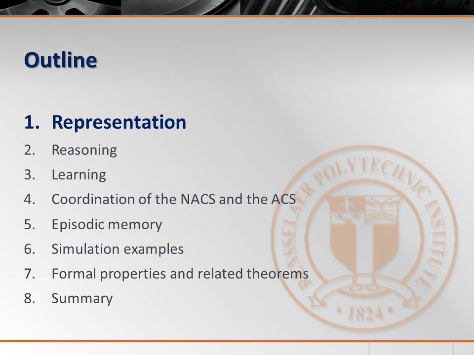 Outline 1.Representation 2.Reasoning 3.Learning 4.Coordination of the NACS and the ACS 5.Episodic memory 6.Simulation examples 7.Formal properties and