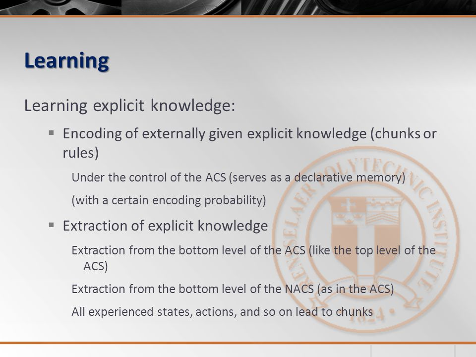 Learning Learning explicit knowledge:  Encoding of externally given explicit knowledge (chunks or rules) Under the control of the ACS (serves as a de