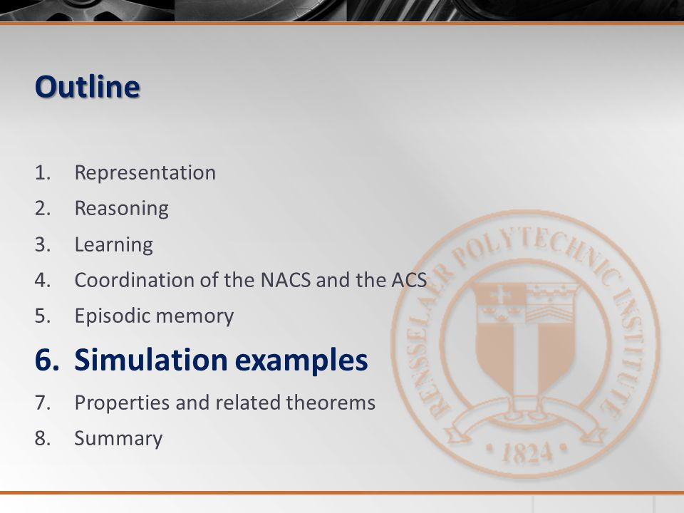 Outline 1.Representation 2.Reasoning 3.Learning 4.Coordination of the NACS and the ACS 5.Episodic memory 6.Simulation examples 7.Properties and relate