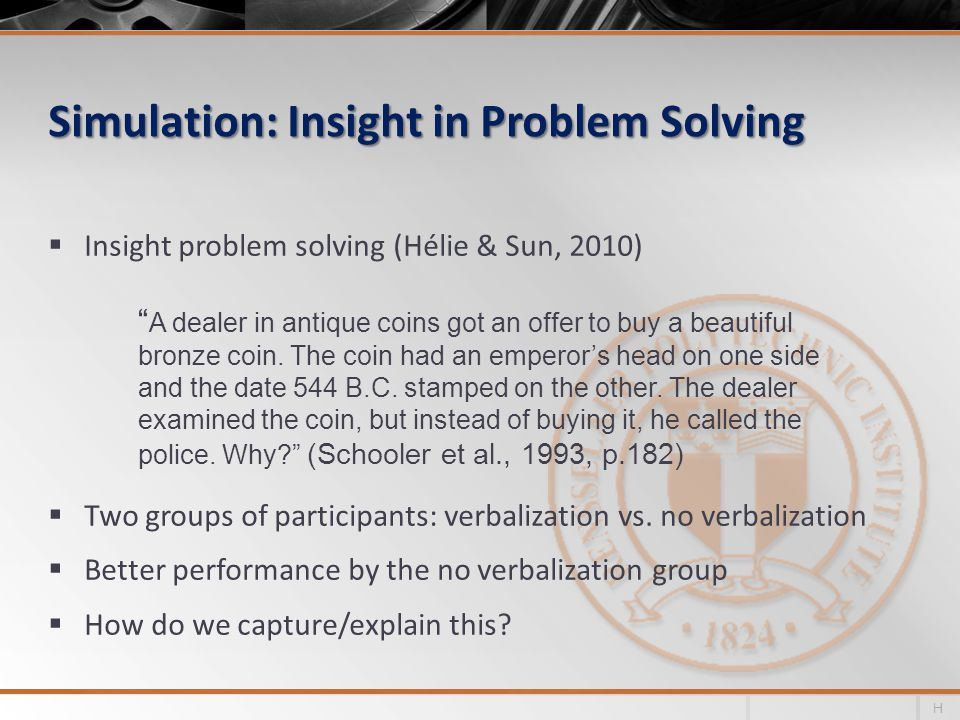 Simulation: Insight in Problem Solving  Insight problem solving (Hélie & Sun, 2010)  Two groups of participants: verbalization vs. no verbalization