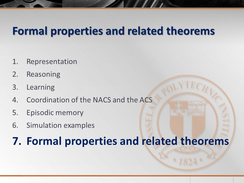 Formal properties and related theorems 1.Representation 2.Reasoning 3.Learning 4.Coordination of the NACS and the ACS 5.Episodic memory 6.Simulation examples 7.Formal properties and related theorems