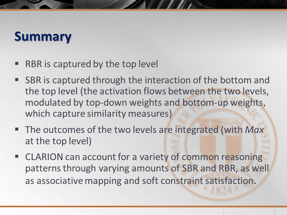 Summary  RBR is captured by the top level  SBR is captured through the interaction of the bottom and the top level (the activation flows between the two levels, modulated by top-down weights and bottom-up weights, which capture similarity measures)  The outcomes of the two levels are integrated (with Max at the top level)  CLARION can account for a variety of common reasoning patterns through varying amounts of SBR and RBR, as well as associative mapping and soft constraint satisfaction.
