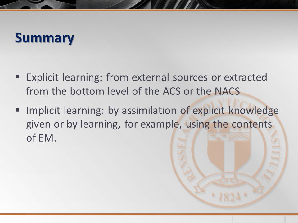 Summary  Explicit learning: from external sources or extracted from the bottom level of the ACS or the NACS  Implicit learning: by assimilation of explicit knowledge given or by learning, for example, using the contents of EM.