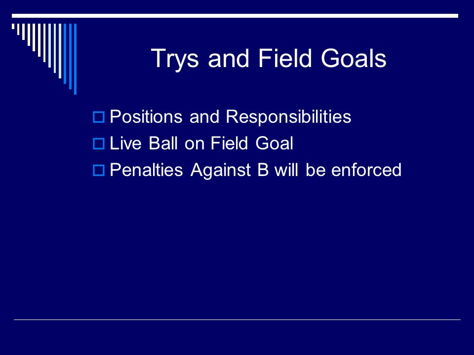 Trys and Field Goals  Positions and Responsibilities  Live Ball on Field Goal  Penalties Against B will be enforced