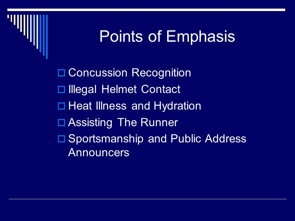 Points of Emphasis  Concussion Recognition  Illegal Helmet Contact  Heat Illness and Hydration  Assisting The Runner  Sportsmanship and Public Address Announcers