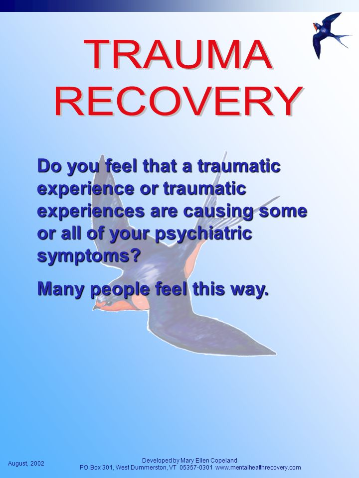 August, 2002 Developed by Mary Ellen Copeland PO Box 301, West Dummerston, VT 05357-0301 www.mentalhealthrecovery.com Do you feel that a traumatic experience or traumatic experiences are causing some or all of your psychiatric symptoms.