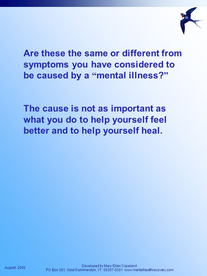 August, 2002 Developed by Mary Ellen Copeland PO Box 301, West Dummerston, VT 05357-0301 www.mentalhealthrecovery.com Are these the same or different from symptoms you have considered to be caused by a mental illness.