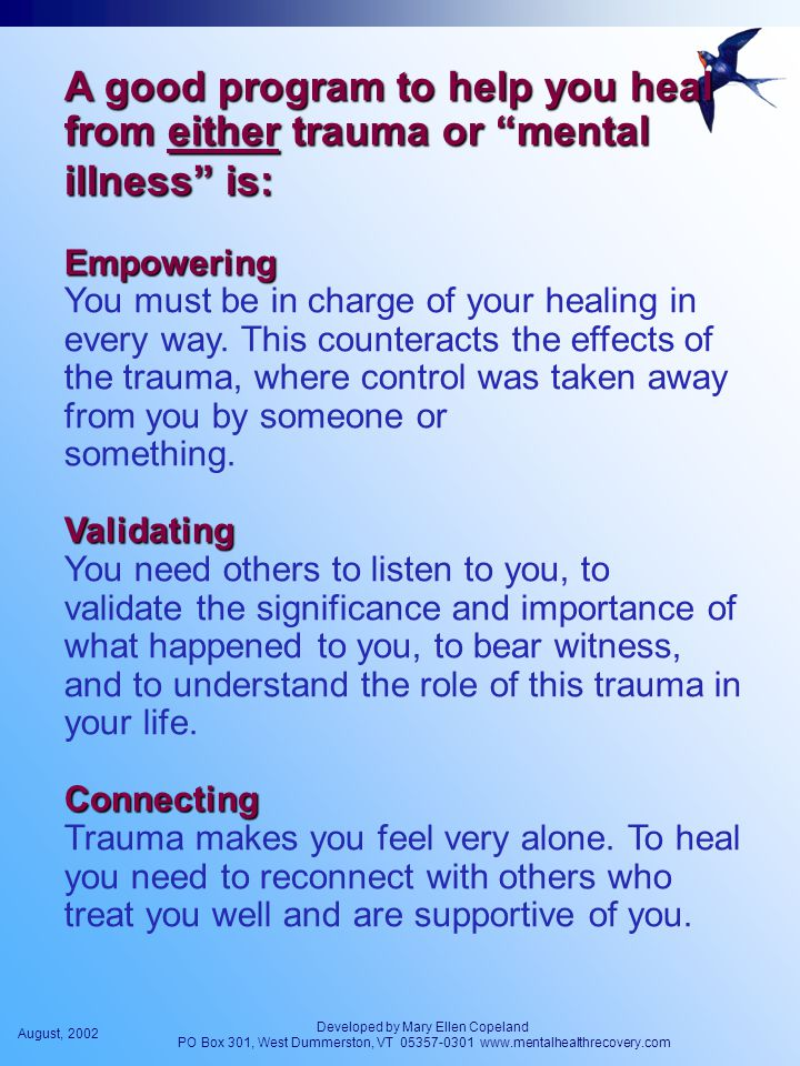 August, 2002 Developed by Mary Ellen Copeland PO Box 301, West Dummerston, VT 05357-0301 www.mentalhealthrecovery.com A good program to help you heal from either trauma or mental illness is: Empowering Empowering You must be in charge of your healing in every way.