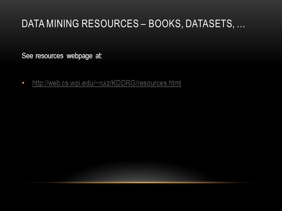 DATA MINING RESOURCES – BOOKS, DATASETS, … See resources webpage at: http://web.cs.wpi.edu/~ruiz/KDDRG/resources.html