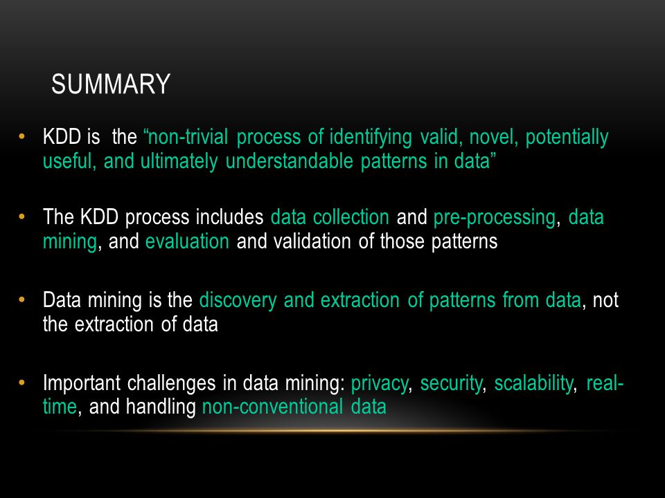 SUMMARY KDD is the non-trivial process of identifying valid, novel, potentially useful, and ultimately understandable patterns in data The KDD process includes data collection and pre-processing, data mining, and evaluation and validation of those patterns Data mining is the discovery and extraction of patterns from data, not the extraction of data Important challenges in data mining: privacy, security, scalability, real- time, and handling non-conventional data
