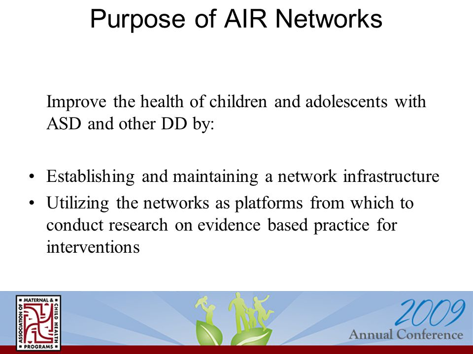 Purpose of AIR Networks Improve the health of children and adolescents with ASD and other DD by: Establishing and maintaining a network infrastructure