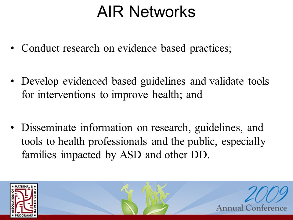 AIR Networks Conduct research on evidence based practices; Develop evidenced based guidelines and validate tools for interventions to improve health;