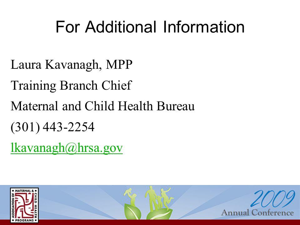 For Additional Information Laura Kavanagh, MPP Training Branch Chief Maternal and Child Health Bureau (301) 443-2254 lkavanagh@hrsa.gov