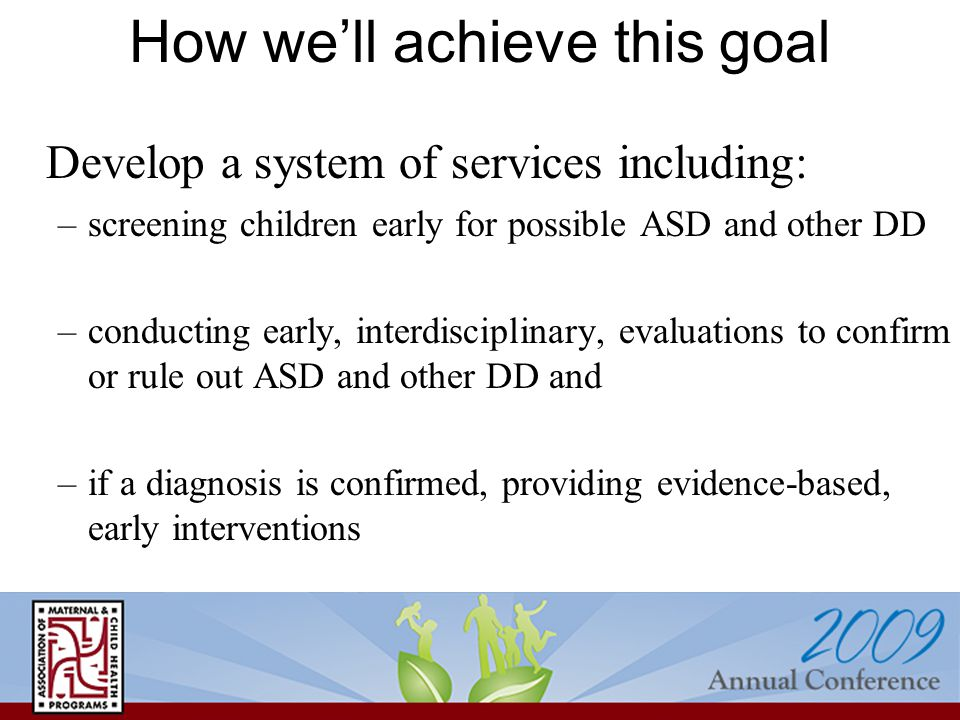 How we'll achieve this goal Develop a system of services including: –screening children early for possible ASD and other DD –conducting early, interdisciplinary, evaluations to confirm or rule out ASD and other DD and –if a diagnosis is confirmed, providing evidence-based, early interventions
