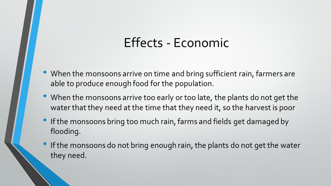Effects - Economic When the monsoons arrive on time and bring sufficient rain, farmers are able to produce enough food for the population. When the mo