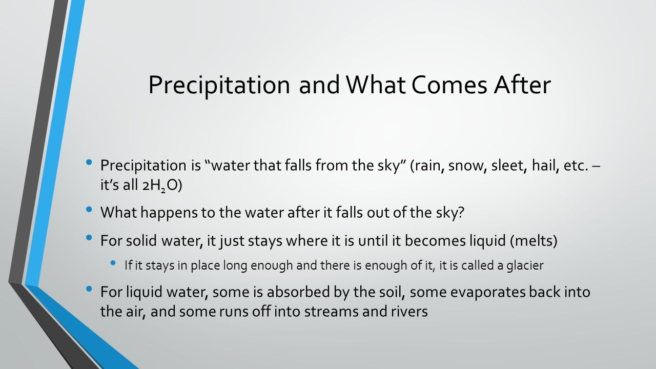"Precipitation and What Comes After Precipitation is ""water that falls from the sky"" (rain, snow, sleet, hail, etc. – it's all 2H 2 O) What happens to"