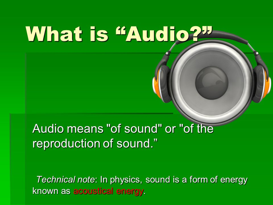 What is Audio? Audio means of sound or of the reproduction of sound. Technical note: In physics, sound is a form of energy known as acoustical energy.
