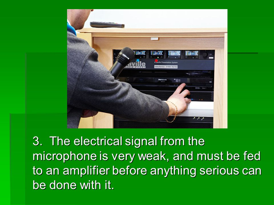 3. The electrical signal from the microphone is very weak, and must be fed to an amplifier before anything serious can be done with it.