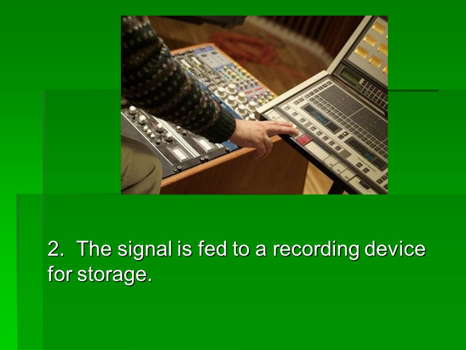 2. The signal is fed to a recording device for storage.